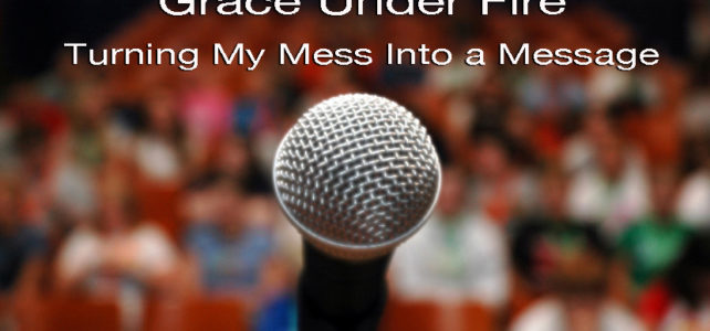 Grace Under Fire: Turning My Mess into a Message