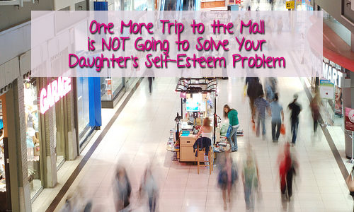 One More Trip to the Mall is Not Going to Solve Your Daughter's Self-Esteem Problem